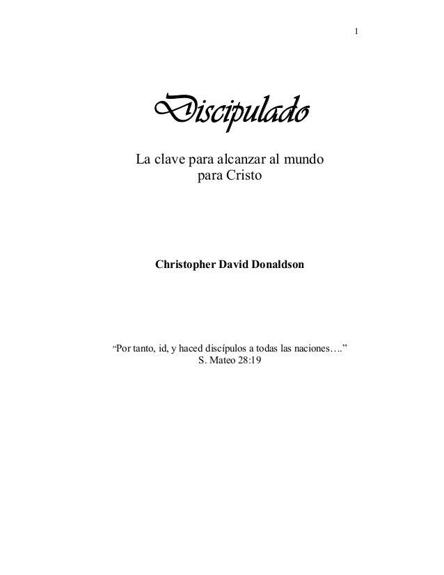 """1 Discipulado La clave para alcanzar al mundo para Cristo Christopher David Donaldson """"Por tanto, id, y haced discípulos a..."""