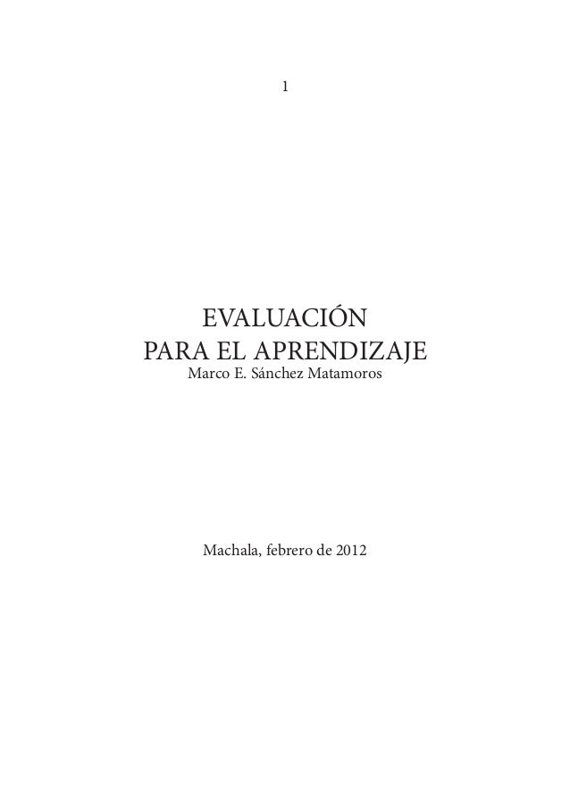 1 EVALUACIÓN PARA EL APRENDIZAJE Marco E. Sánchez Matamoros Machala, febrero de 2012
