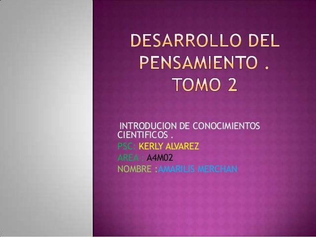 INTRODUCION DE CONOCIMIENTOS CIENTIFICOS . PSC: KERLY ALVAREZ AREA : A4M02 NOMBRE :AMARILIS MERCHAN