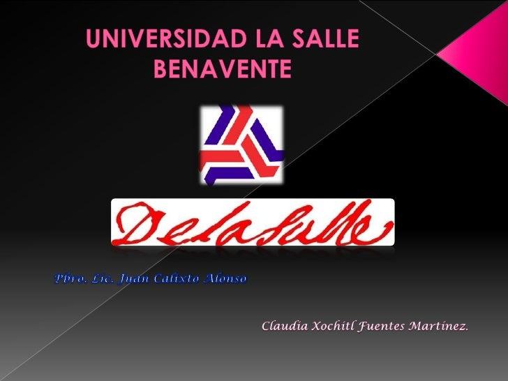 UNIVERSIDAD LA SALLE BENAVENTE<br />Pbro. Lic. Juan Calixto Alonso<br />Claudia Xochitl Fuentes Martínez.<br />
