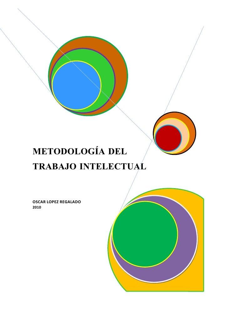 METODOLOGÍA DEL TRABAJO INTELECTUAL   OSCAR LOPEZ REGALADO 2010
