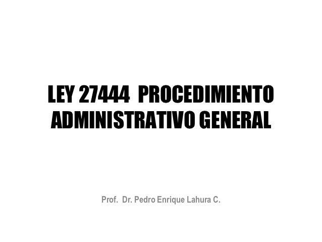 LEY 27444 PROCEDIMIENTOADMINISTRATIVO GENERAL     Prof. Dr. Pedro Enrique Lahura C.