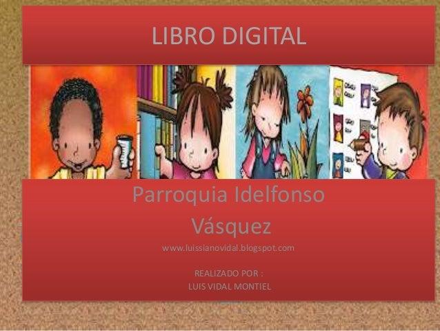 LIBRO DIGITAL  Parroquia Idelfonso Vásquez www.luissianovidal.blogspot.com REALIZADO POR : LUIS VIDAL MONTIEL
