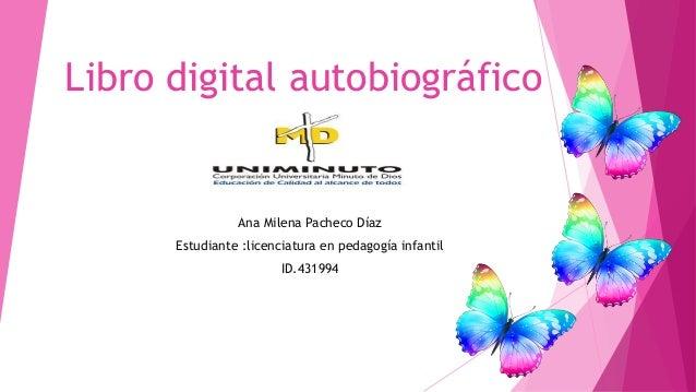 Libro digital autobiográfico Ana Milena Pacheco Díaz Estudiante :licenciatura en pedagogía infantil ID.431994