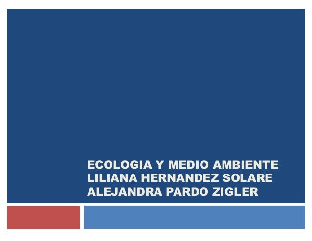 ECOLOGIA Y MEDIO AMBIENTE LILIANA HERNANDEZ SOLARE ALEJANDRA PARDO ZIGLER