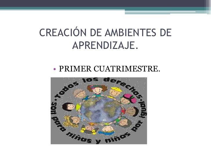 CREACIÓN DE AMBIENTES DE      APRENDIZAJE.  • PRIMER CUATRIMESTRE.
