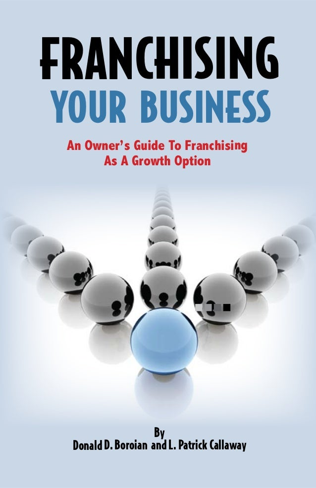 An Owner's Guide To Franchising As A Growth Option By DonaldD.Boroian andL.PatrickCallaway FRANCHISING YOUR BUSINESS