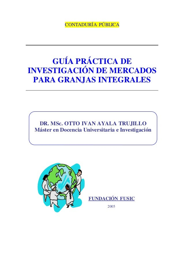 CONTADURÍA PÚBLICA GUÍA PRÁCTICA DE INVESTIGACIÓN DE MERCADOS PARA GRANJAS INTEGRALES FUNDACIÓN FUSIC 2005 DR. MSc. OTTO I...