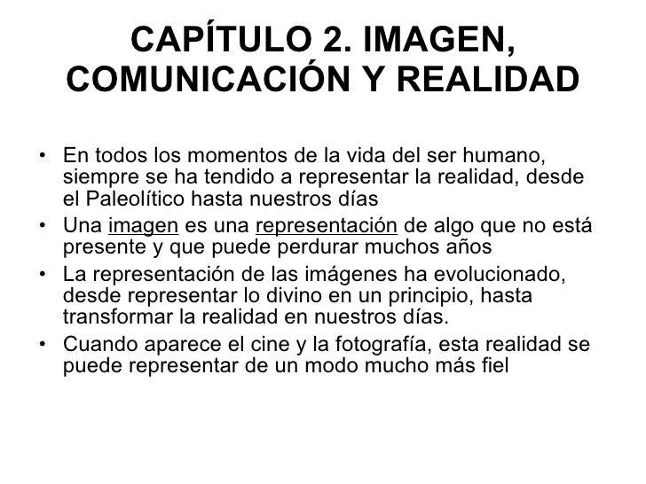 CAPÍTULO 2. IMAGEN, COMUNICACIÓN Y REALIDAD <ul><li>En todos los momentos de la vida del ser humano, siempre se ha tendido...