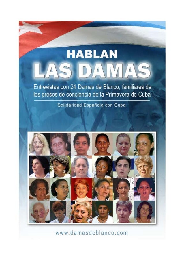 HABLAN LAS DAMAS Entrevistas a 24 Damas de Blanco, familiares de los presos de conciencia de la Primavera de Cuba. Solidar...