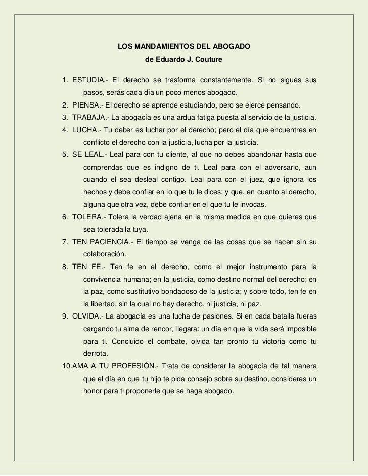 LOS MANDAMIENTOS DEL ABOGADO                           de Eduardo J. Couture1. ESTUDIA.- El derecho se trasforma constante...