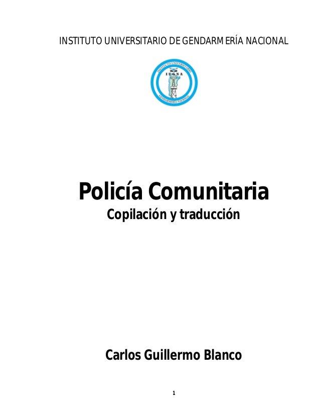 INSTITUTO UNIVERSITARIO DE GENDARMERÍA NACIONAL   Policía Comunitaria         Copilación y traducción         Carlos Guill...