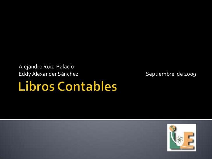Libros Contables <br />Alejandro Ruiz  Palacio<br />Eddy Alexander SánchezSeptiembre  de 2009<br />