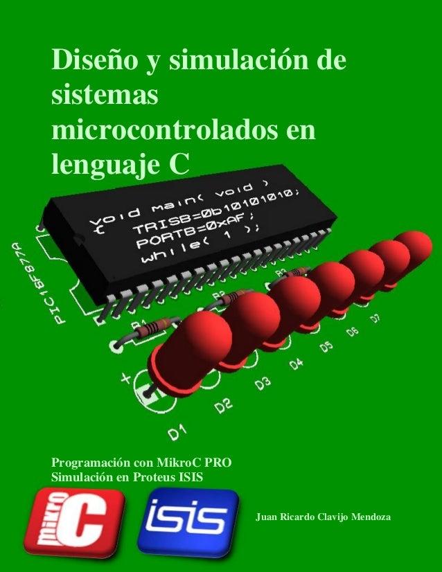 Diseño y simulación de sistemas microcontrolados en lenguaje C  Programación con MikroC PRO Simulación en Proteus ISIS Jua...