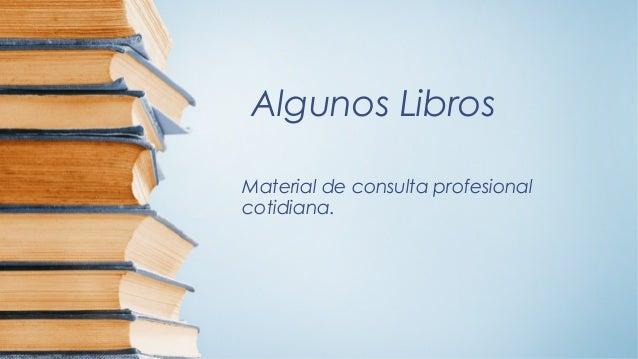 Algunos LibrosMaterial de consulta profesionalcotidiana.