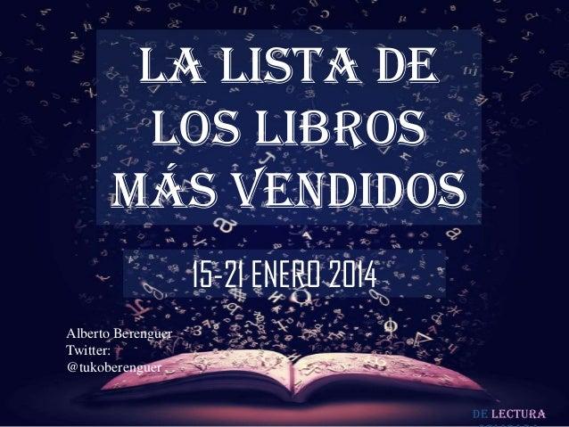 LA LISTA DE LOS LIBROS MÁS VENDIDOS 15-21 ENERO 2014 Alberto Berenguer Twitter: @tukoberenguer De lectura