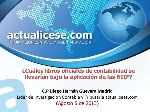 ¿Cuáles libros oficiales de contabilidad se llevarían bajo la aplicación de las NIIF? C.P Diego Hernán Guevara Madrid Líde...