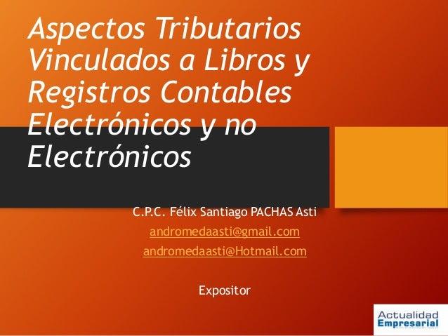 Aspectos Tributarios Vinculados a Libros y Registros Contables Electrónicos y no Electrónicos C.P.C. Félix Santiago PACHAS...