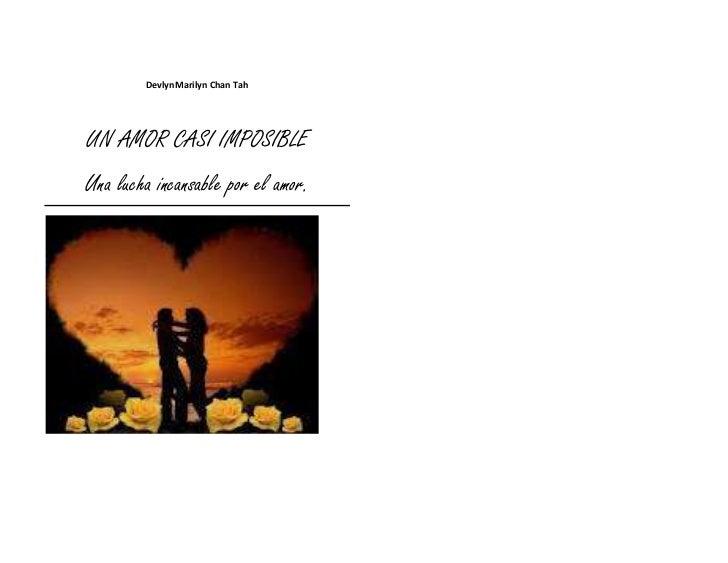 DevlynMarilyn Chan TahUN AMOR CASI IMPOSIBLEUna lucha incansable por el amor.