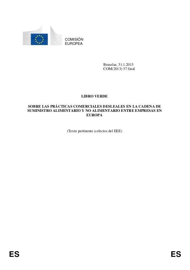 ES ESCOMISIÓNEUROPEABruselas, 31.1.2013COM(2013) 37 finalLIBRO VERDESOBRE LAS PRÁCTICAS COMERCIALES DESLEALES EN LA CADENA...