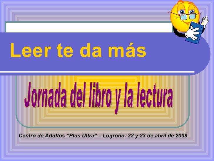"""Leer te da más Centro de Adultos """"Plus Ultra"""" – Logroño- 22 y 23 de abril de 2008 Jornada del libro y la lectura"""