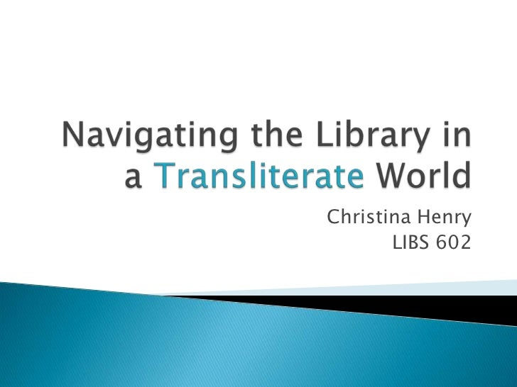 Libs 602 conference presentation on navigating the library in a transliterate world