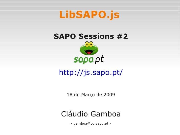 LibSAPO.js  SAPO Sessions #2     http://js.sapo.pt/     18 de Março de 2009     Cláudio Gamboa     <gamboa@co.sapo.pt>