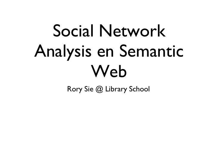 Social Network Analysis en Semantic Web <ul><li>Rory Sie @ Library School </li></ul>