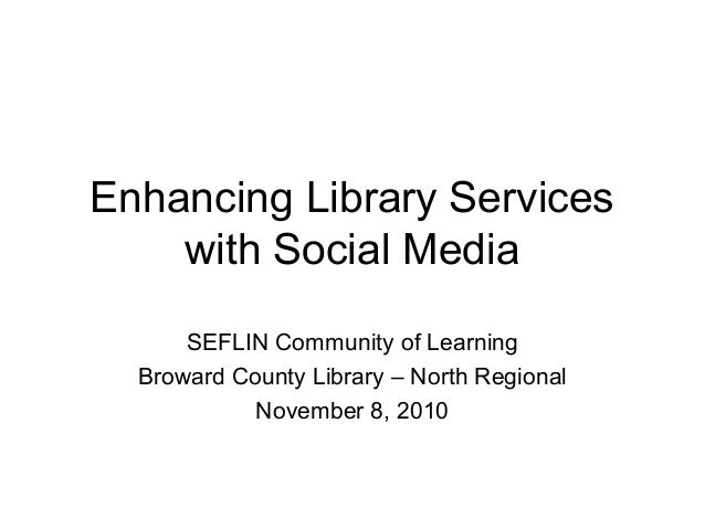 Enhancing Library Services with Social Media SEFLIN Community of Learning Broward County Library – North Regional November...