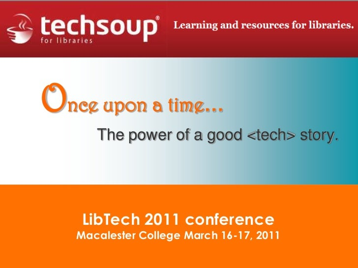 Once upon a time…<br />The power of a good <tech> story.<br />LibTech 2011 conferenceMacalester College March 16-17, 2011<...