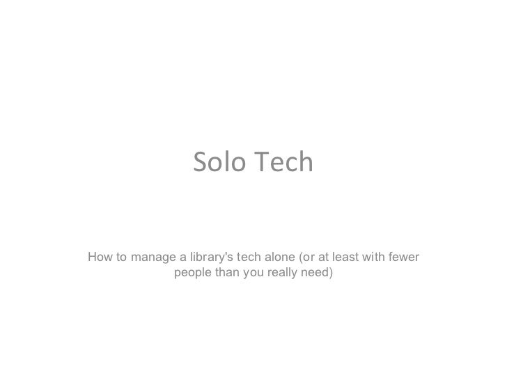 Solo TechHow to manage a librarys tech alone (or at least with fewer             people than you really need)