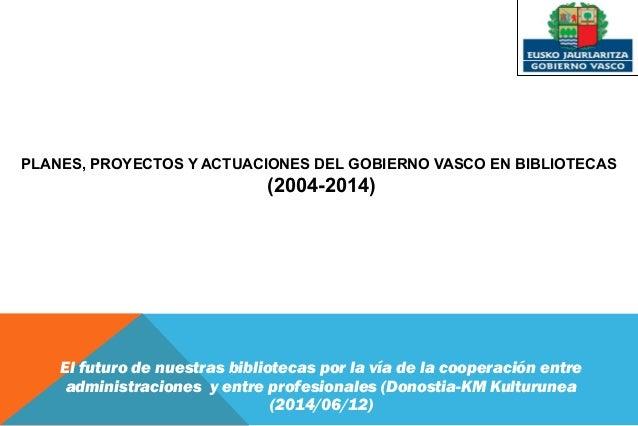 Planes, proyectos y actuaciones del Gobierno Vasco en Bibliotecas (2004-2014)