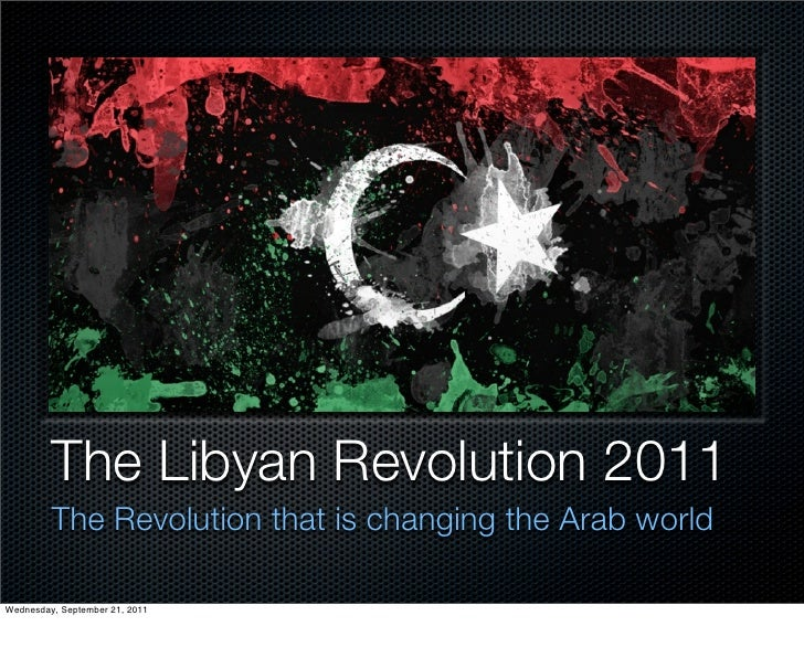 The Libyan Revolution 2011         The Revolution that is changing the Arab worldWednesday, September 21, 2011