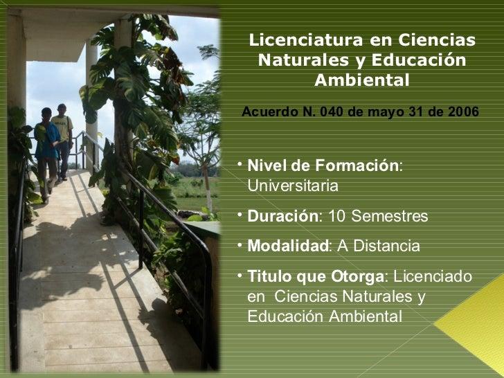 Licenciatura en Ciencias Naturales y Educación Ambiental Acuerdo N. 040 de mayo 31 de 2006  <ul><li>Nivel de Formación : U...