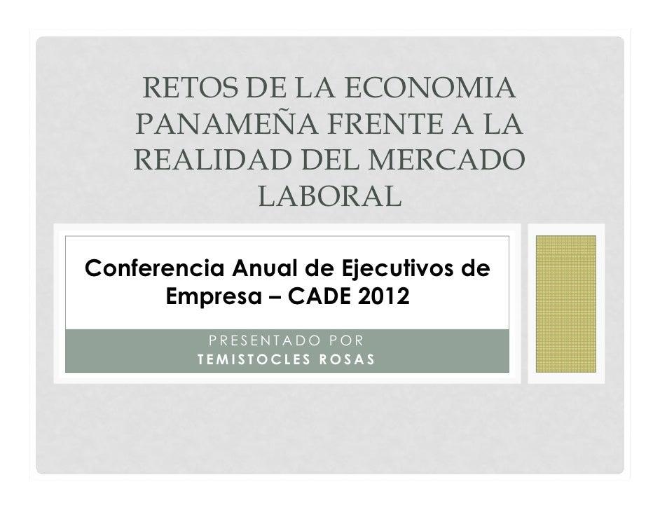RETOS DE LA ECONOMIA    PANAMEÑA FRENTE A LA    REALIDAD DEL MERCADO           LABORALConferencia Anual de Ejecutivos de  ...