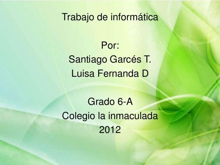Trabajo de informática        Por: Santiago Garcés T. Luisa Fernanda D     Grado 6-AColegio la inmaculada         2012