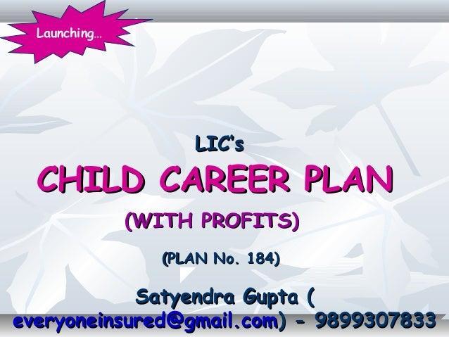 LIC'sLIC'sCHILD CAREER PLANCHILD CAREER PLAN(WITH PROFITS)(WITH PROFITS)(PLAN No. 184)(PLAN No. 184)Satyendra Gupta (Satye...