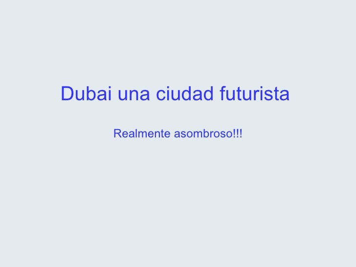 Dubai una ciudad futurista  Realmente asombroso!!!