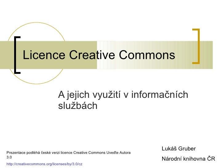 Licence Creative Commons A jejich využití v informačních službách Lukáš Gruber Národní knihovna ČR Prezentace podléhá česk...