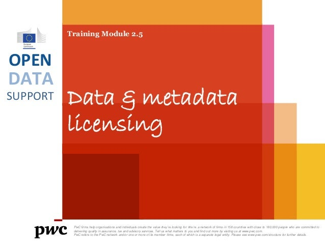 DATA SUPPORT OPEN Training Module 2.5 Data & metadata licensing PwC firms help organisations and individuals create the va...