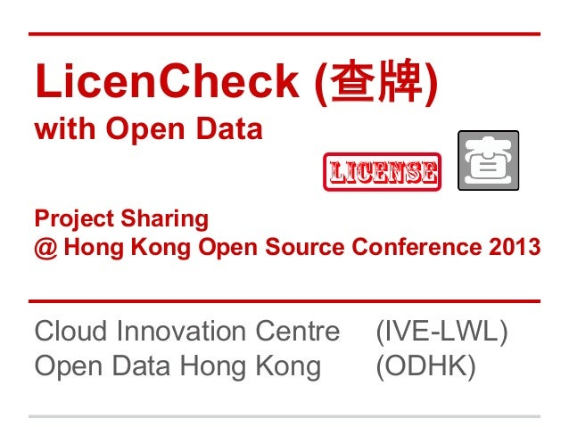 LicenCheck (查牌) with Open Data Project Sharing @ Hong Kong Open Source Conference 2013  Cloud Innovation Centre Open Data ...