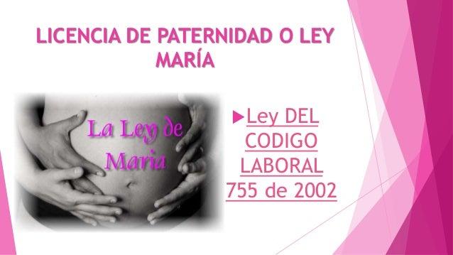 LICENCIA DE PATERNIDAD O LEY MARÍA Ley  DEL CODIGO LABORAL 755 de 2002