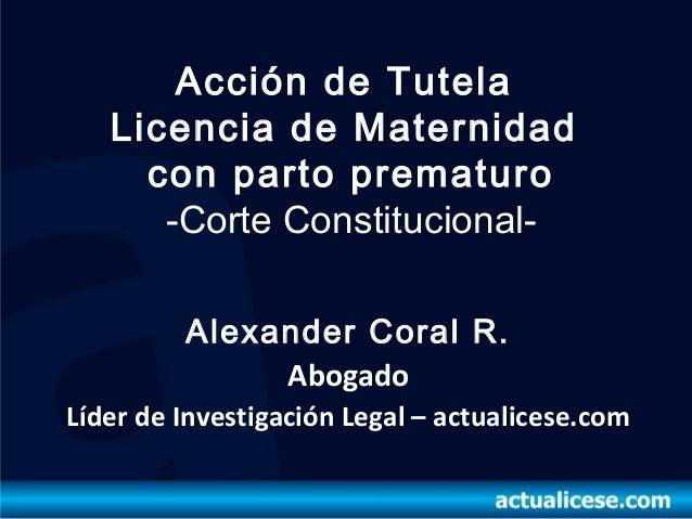 Acción de Tutela   Licencia de Maternidad     con parto prematuro      -Corte Constitucional-         Alexander Coral R.  ...