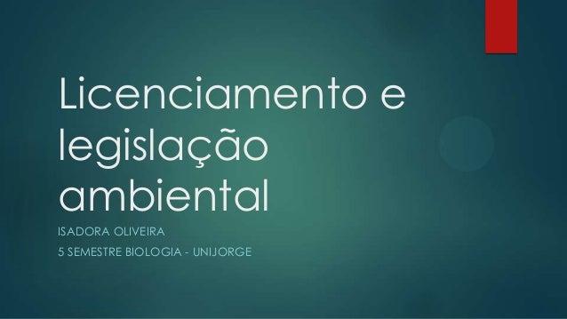 Licenciamento e legislação ambiental ISADORA OLIVEIRA 5 SEMESTRE BIOLOGIA - UNIJORGE