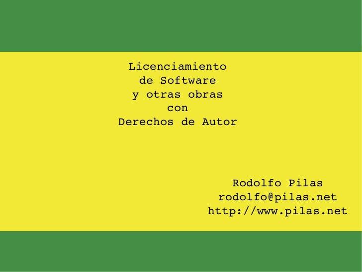 Licenciamiento de Software y otras obras con Derechos de Autor Rodolfo Pilas [email_address] http://www.pilas.net