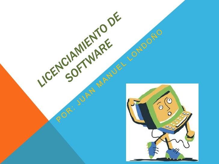 Licenciamiento de software<br />Por: juan Manuel Londoño<br />