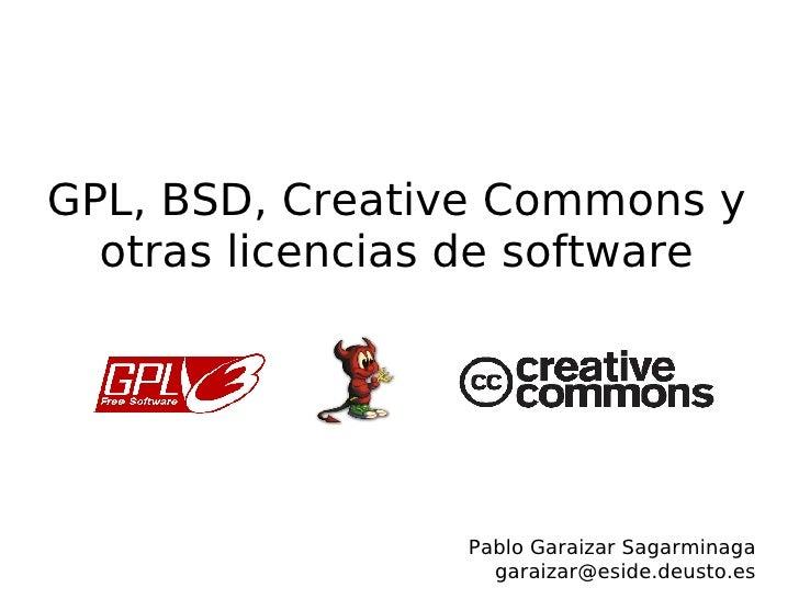 GPL, BSD, Creative Commons y otras licencias de software <ul><ul><li>Pablo Garaizar Sagarminaga </li></ul></ul><ul><ul><li...