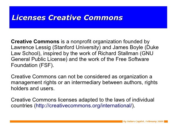 Licenses Creative Commons Creative Commons  is a nonprofit organization founded by Lawrence Lessig (Stanford University) a...