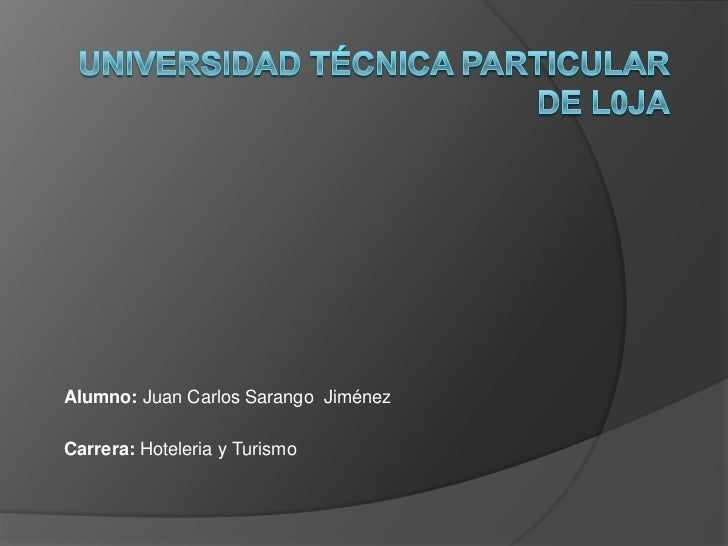 UNIVERSIDAD TÉCNICA PARTICULAR DE L0JA<br />Alumno: Juan Carlos Sarango  Jiménez<br />Carrera: Hoteleria y Turismo<br />