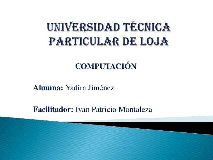 UNIVERSIDAD TÉCNICA PARTICULAR DE LOJA<br />COMPUTACIÓN<br />Alumna: Yadira Jiménez<br />Facilitador: Ivan Patricio Montal...